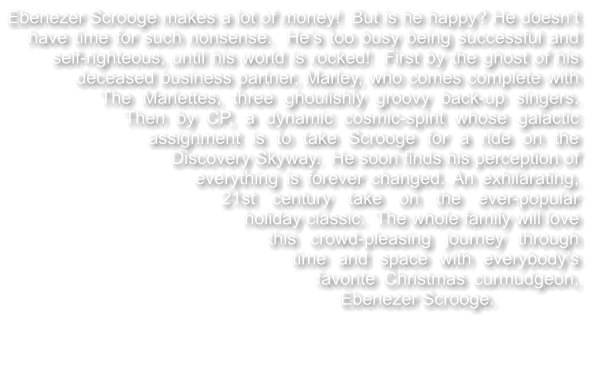 Ebenezer Scrooge makes a lot of money!  But is he happy? He doesn't have time for such nonsense.  He's too busy being successful and self-righteous, until his world is rocked!  First by the ghost of his deceased business partner, Marley, who comes complete with The Marlettes, three ghoulishly groovy back-up singers.  Then by CP, a dynamic cosmic-spirit whose galactic assignment is to take Scrooge for a ride on the Discovery Skyway.  He soon finds his perception of everything is forever changed. An exhilarating, 21st century take on the ever-popular holiday classic.  The whole family will love this crowd-pleasing journey through time and space with everybody's favorite Christmas curmudgeon, Ebenezer Scrooge.